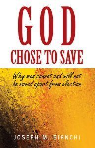GOD CHOSE TO SAVE: Why Man Cannot and Will Not be Saved Apart from Election