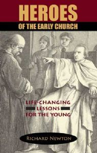 HEROES OF THE EARLY CHURCH: Life-Changing Lessons for the Young Richard Newton